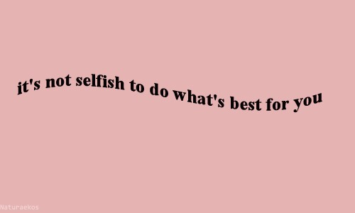 It's not selfish to do what's best for you